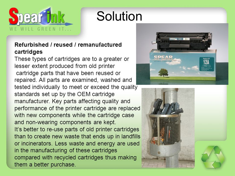 Solution Refurbished / reused / remanufactured cartridges These types of cartridges are to a greater or lesser extent produced from old printer cartri