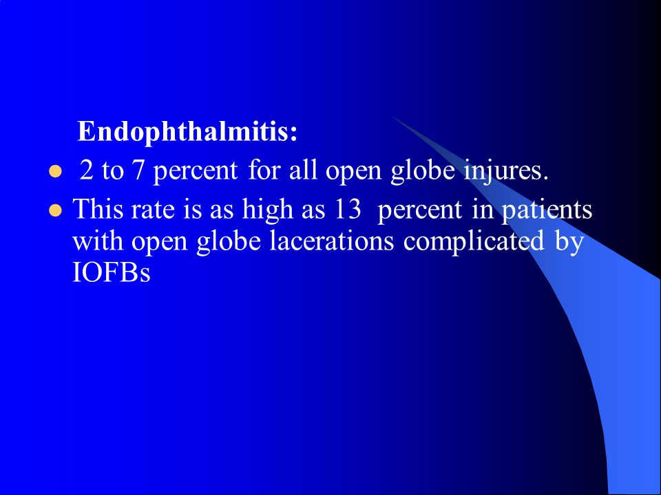 Endophthalmitis: 2 to 7 percent for all open globe injures. This rate is as high as 13 percent in patients with open globe lacerations complicated by
