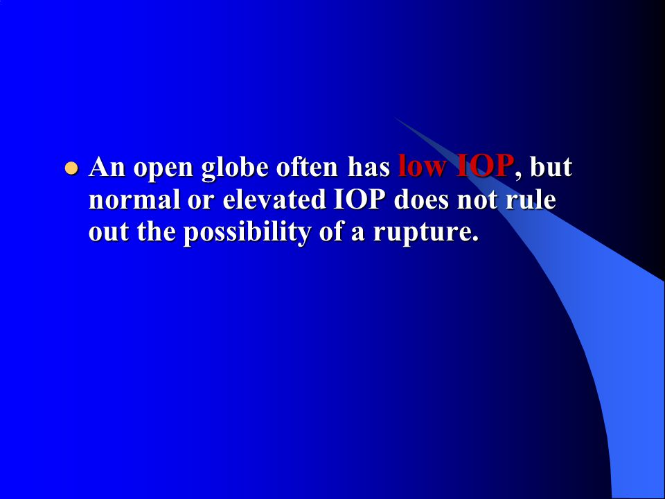 An open globe often has low IOP, but normal or elevated IOP does not rule out the possibility of a rupture. An open globe often has low IOP, but norma