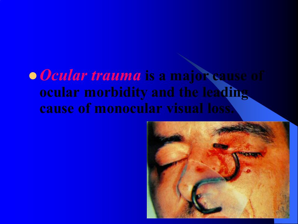 Ocular trauma is a major cause of ocular morbidity and the leading cause of monocular visual loss.