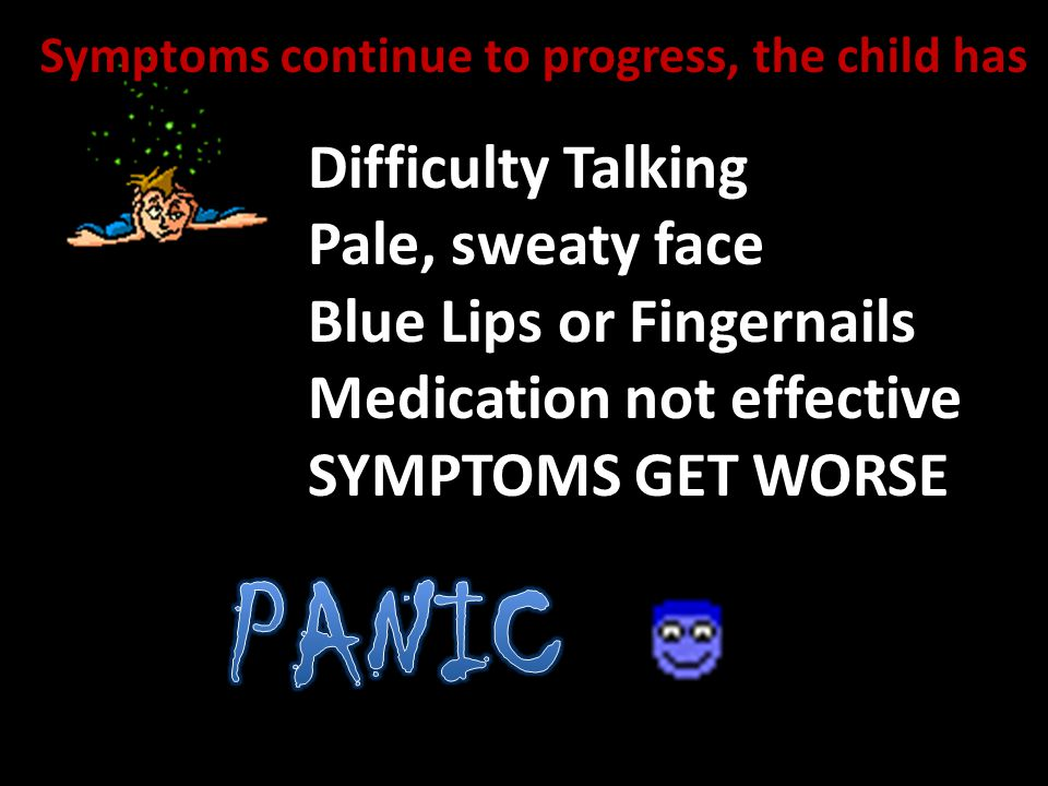 Difficulty Talking Pale, sweaty face Blue Lips or Fingernails Medication not effective SYMPTOMS GET WORSE Symptoms continue to progress, the child has