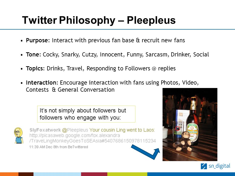 Twitter Philosophy – Pleepleus Purpose: Interact with previous fan base & recruit new fans Tone: Cocky, Snarky, Cutzy, Innocent, Funny, Sarcasm, Drinker, Social Topics: Drinks, Travel, Responding to Followers @ replies Interaction: Encourage interaction with fans using Photos, Video, Contests & General Conversation Its not simply about followers but followers who engage with you: