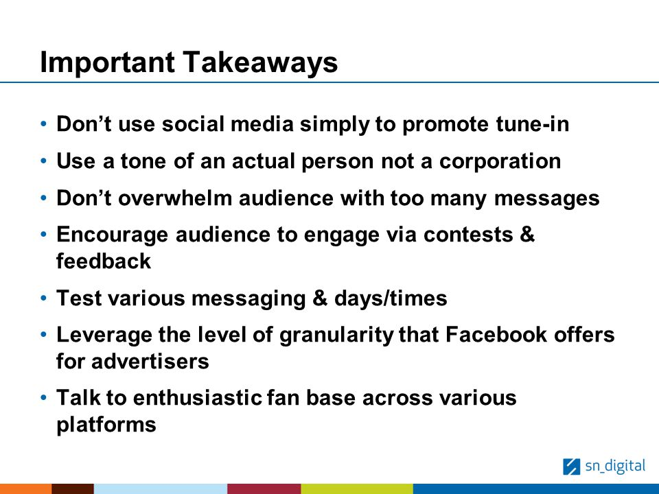 Important Takeaways Dont use social media simply to promote tune-in Use a tone of an actual person not a corporation Dont overwhelm audience with too many messages Encourage audience to engage via contests & feedback Test various messaging & days/times Leverage the level of granularity that Facebook offers for advertisers Talk to enthusiastic fan base across various platforms