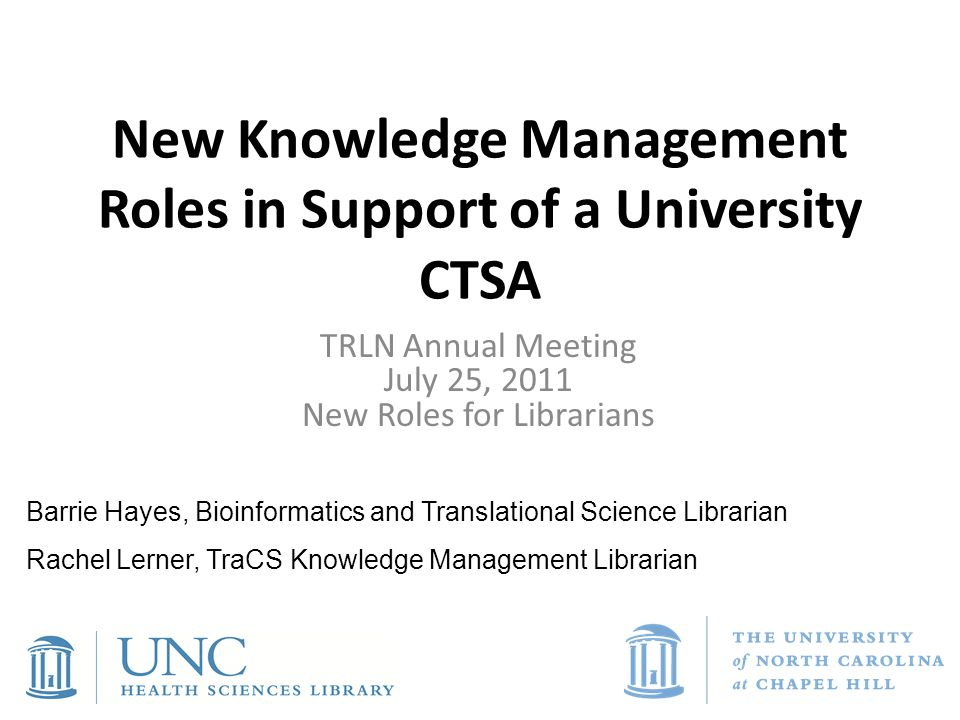 New Knowledge Management Roles in Support of a University CTSA TRLN Annual Meeting July 25, 2011 New Roles for Librarians Barrie Hayes, Bioinformatics and Translational Science Librarian Rachel Lerner, TraCS Knowledge Management Librarian