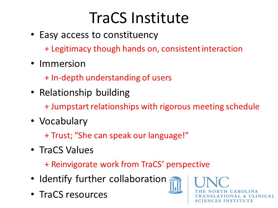 TraCS Institute Easy access to constituency + Legitimacy though hands on, consistent interaction Immersion + In-depth understanding of users Relations