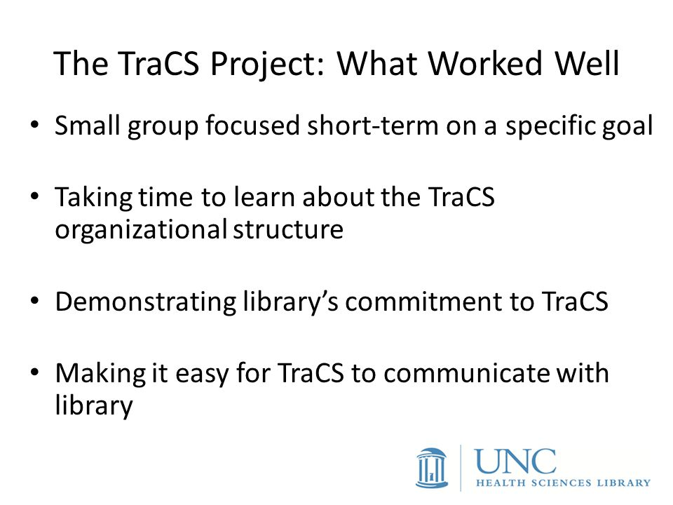 The TraCS Project: What Worked Well Small group focused short-term on a specific goal Taking time to learn about the TraCS organizational structure De