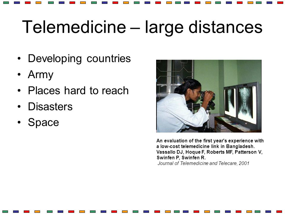 Telemedicine – large distances Developing countries Army Places hard to reach Disasters Space An evaluation of the first year's experience with a low-
