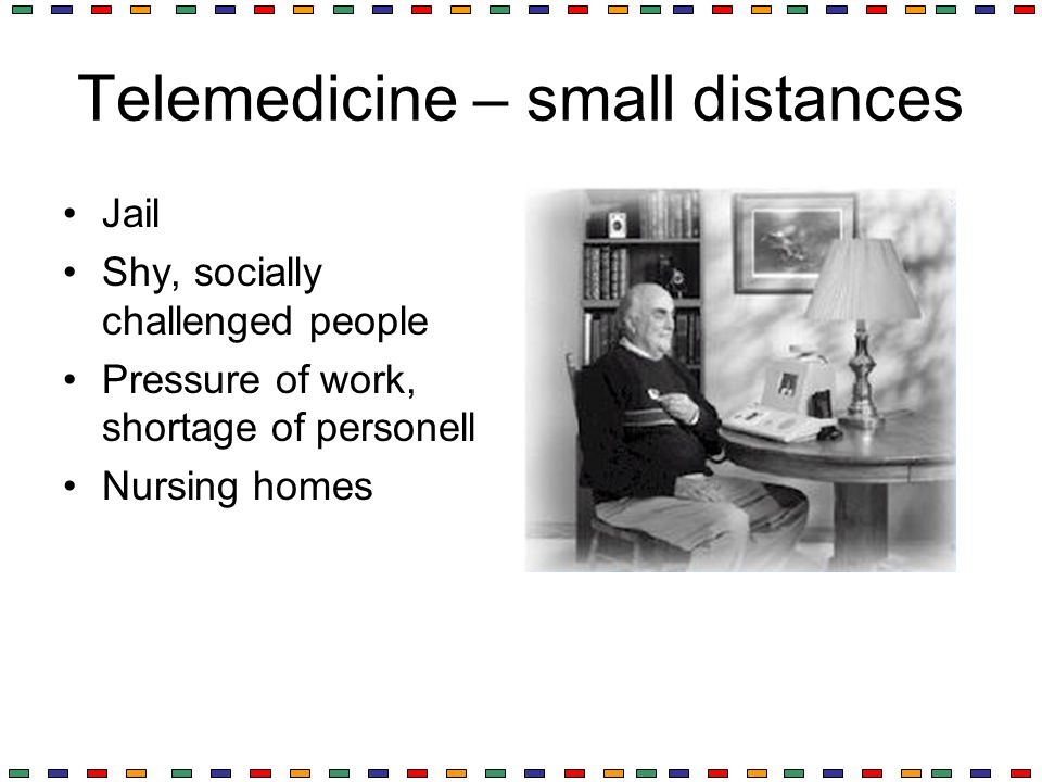 Telemedicine – small distances Jail Shy, socially challenged people Pressure of work, shortage of personell Nursing homes
