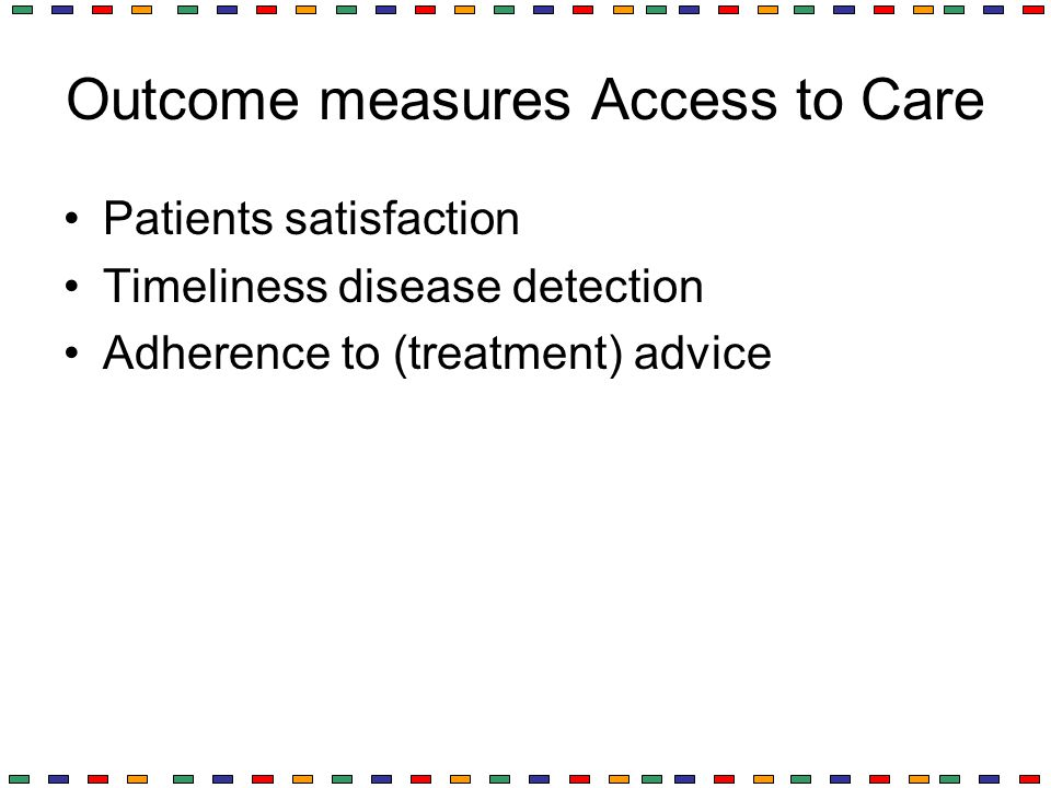 Outcome measures Access to Care Patients satisfaction Timeliness disease detection Adherence to (treatment) advice