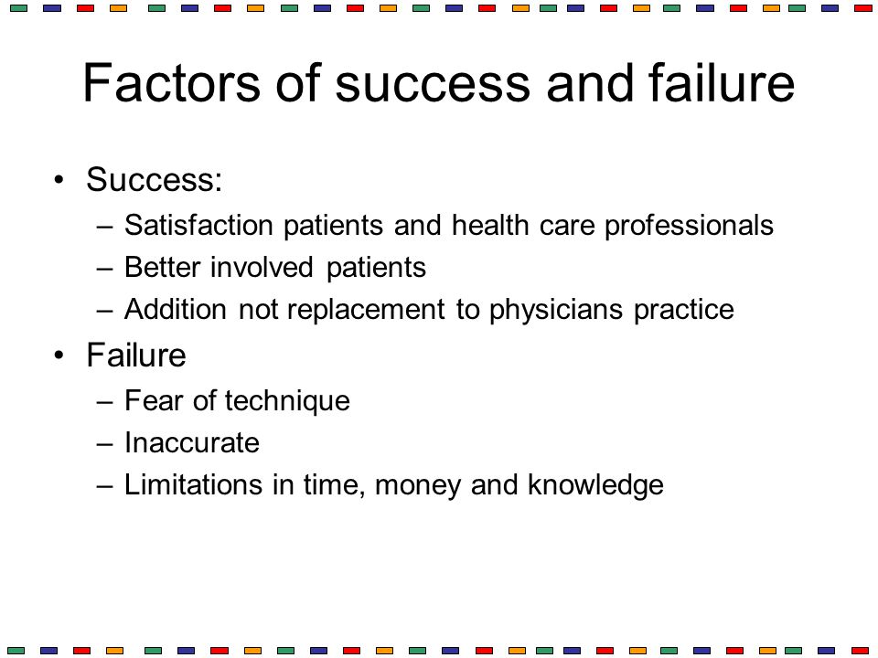 Factors of success and failure Success: –Satisfaction patients and health care professionals –Better involved patients –Addition not replacement to ph