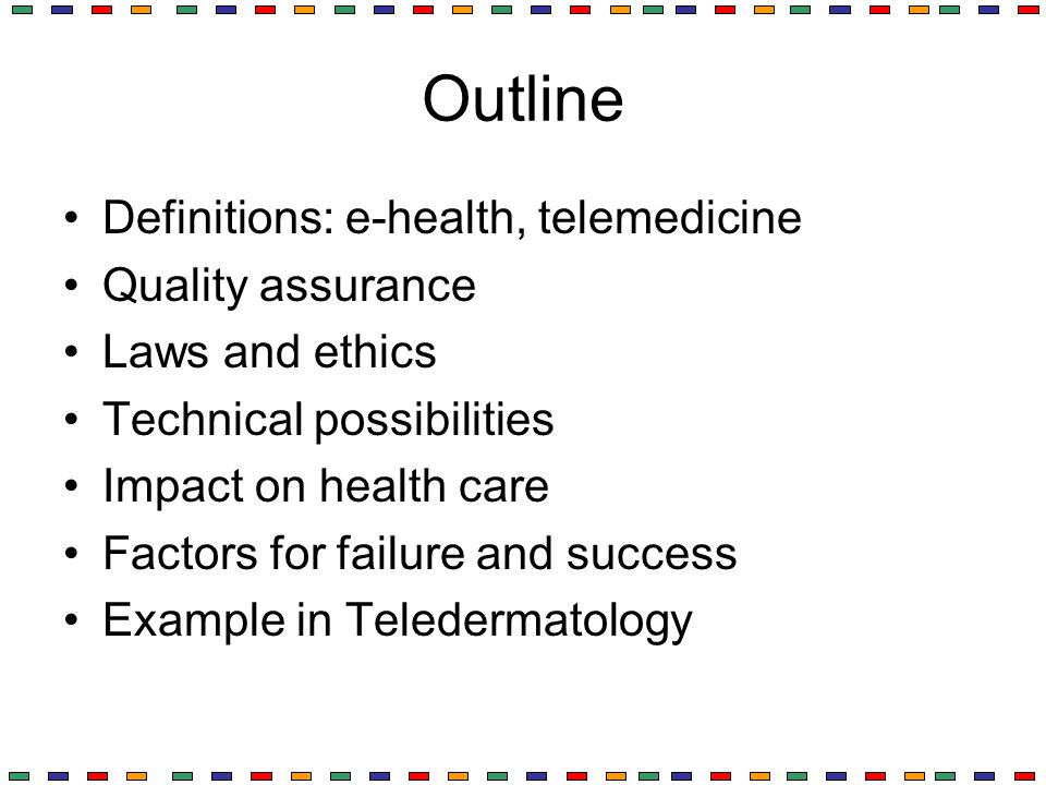 Outline Definitions: e-health, telemedicine Quality assurance Laws and ethics Technical possibilities Impact on health care Factors for failure and su