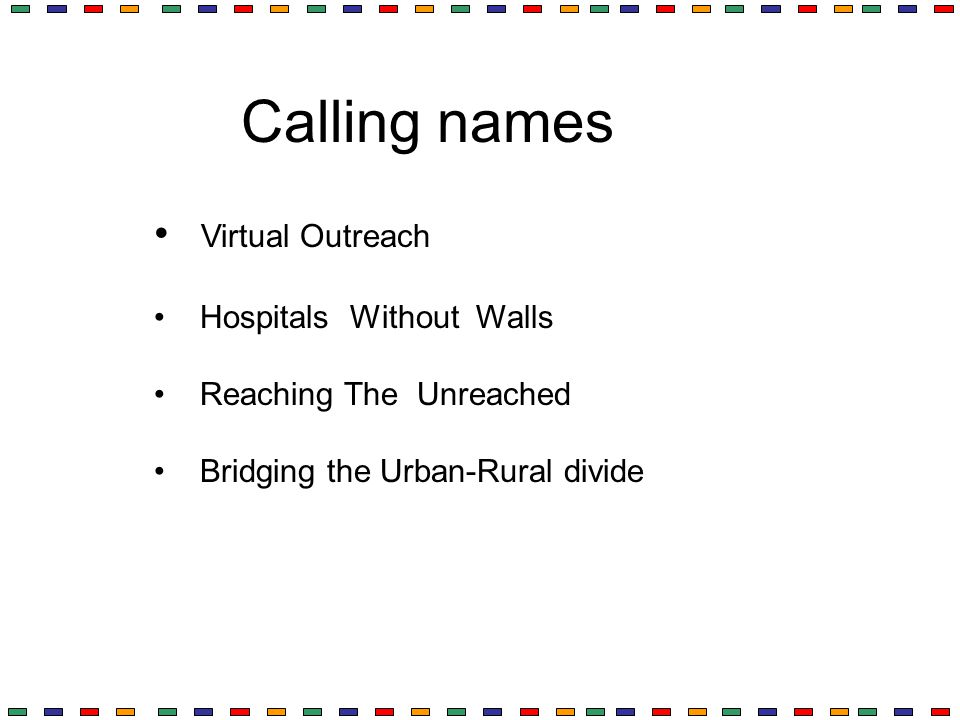 Calling names Virtual Outreach Hospitals Without Walls Reaching The Unreached Bridging the Urban-Rural divide