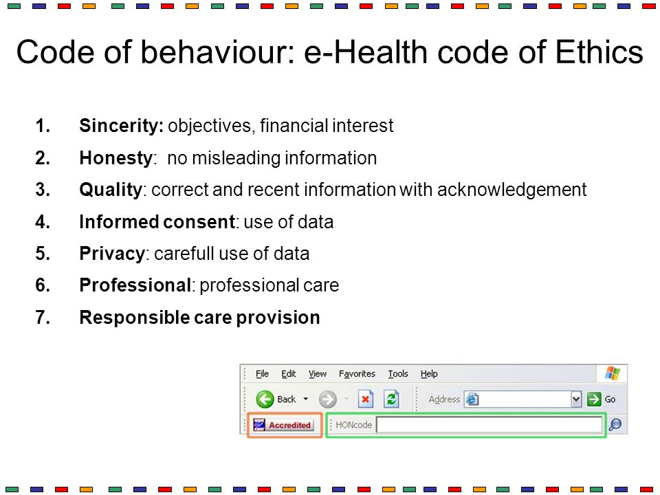 Code of behaviour: e-Health code of Ethics 1.Sincerity: objectives, financial interest 2.Honesty: no misleading information 3.Quality: correct and rec