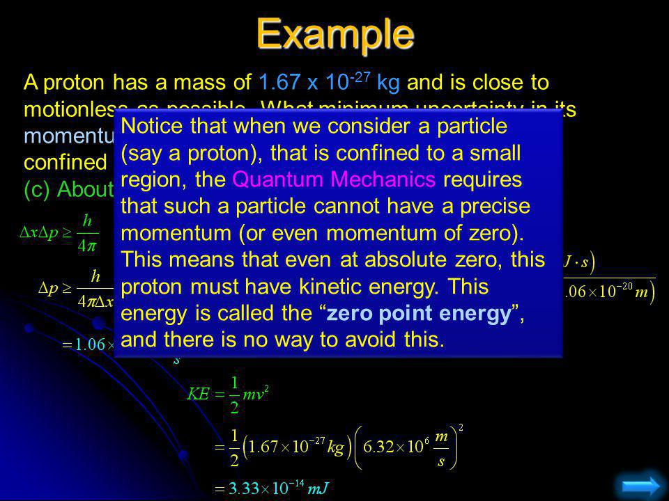 Example A proton has a mass of 1.67 x 10 -27 kg and is close to motionless as possible. What minimum uncertainty in its momentum and in its kinetic en