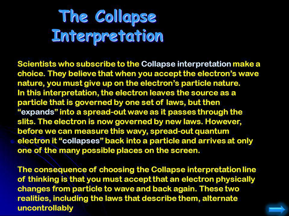 Scientists who subscribe to the Collapse interpretation make a choice. They believe that when you accept the electrons wave nature, you must give up o