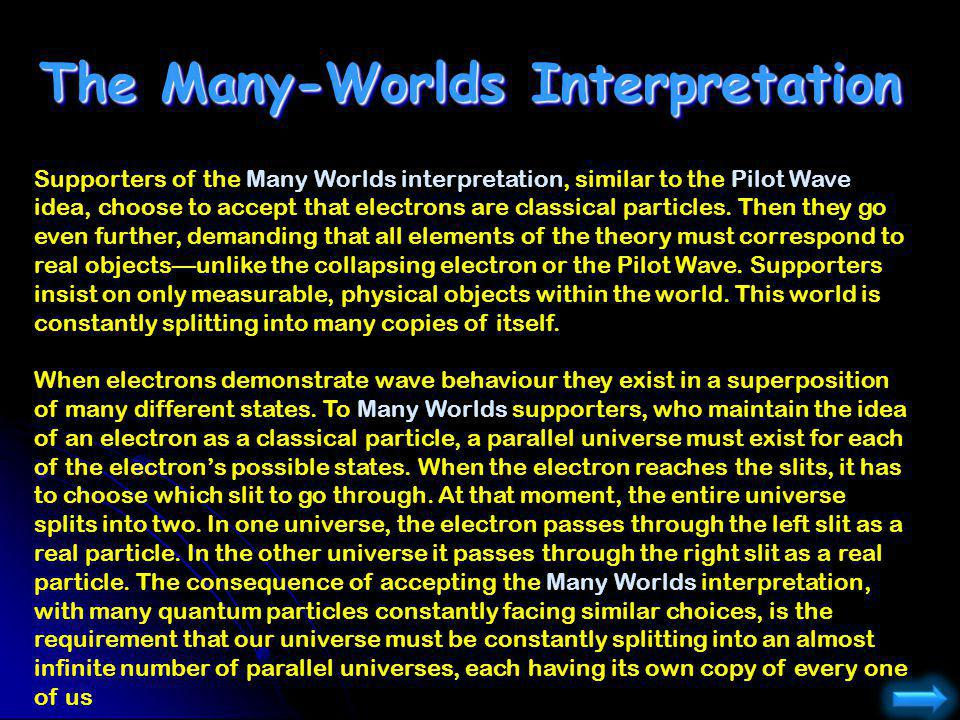 The Many-Worlds Interpretation Supporters of the Many Worlds interpretation, similar to the Pilot Wave idea, choose to accept that electrons are class