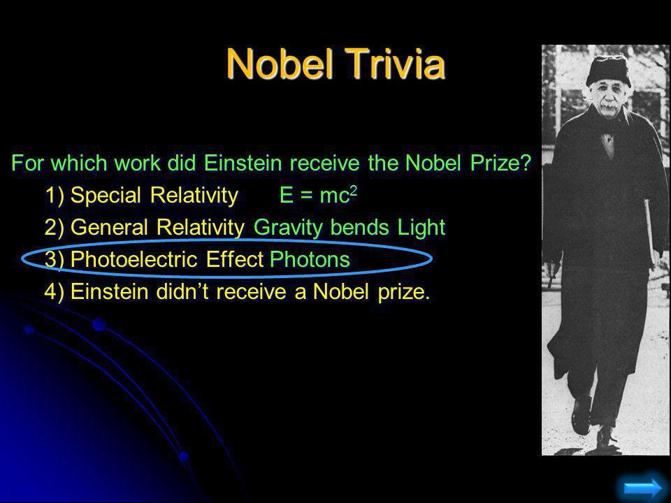 Nobel Trivia For which work did Einstein receive the Nobel Prize? 1) Special RelativityE = mc 2 2) General Relativity Gravity bends Light 3) Photoelec