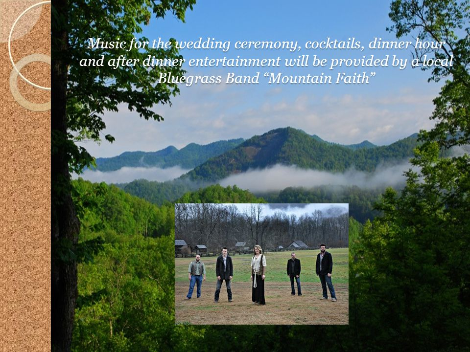 Music for the wedding ceremony, cocktails, dinner hour and after dinner entertainment will be provided by a local Bluegrass Band Mountain Faith