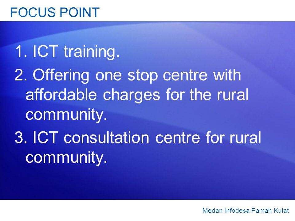FOCUS POINT 1. ICT training. 2. Offering one stop centre with affordable charges for the rural community. 3. ICT consultation centre for rural communi
