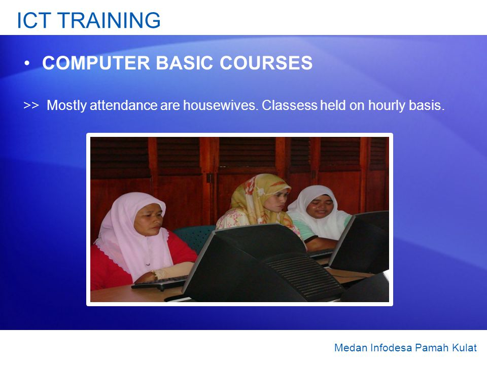 ICT TRAINING COMPUTER BASIC COURSES >> Mostly attendance are housewives. Classess held on hourly basis. Medan Infodesa Pamah Kulat