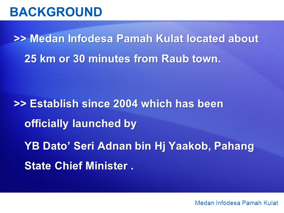 BACKGROUND >> Medan Infodesa Pamah Kulat located about 25 km or 30 minutes from Raub town.