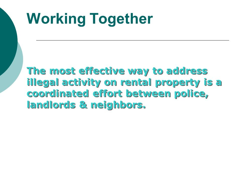 Working Together The most effective way to address illegal activity on rental property is a coordinated effort between police, landlords & neighbors.