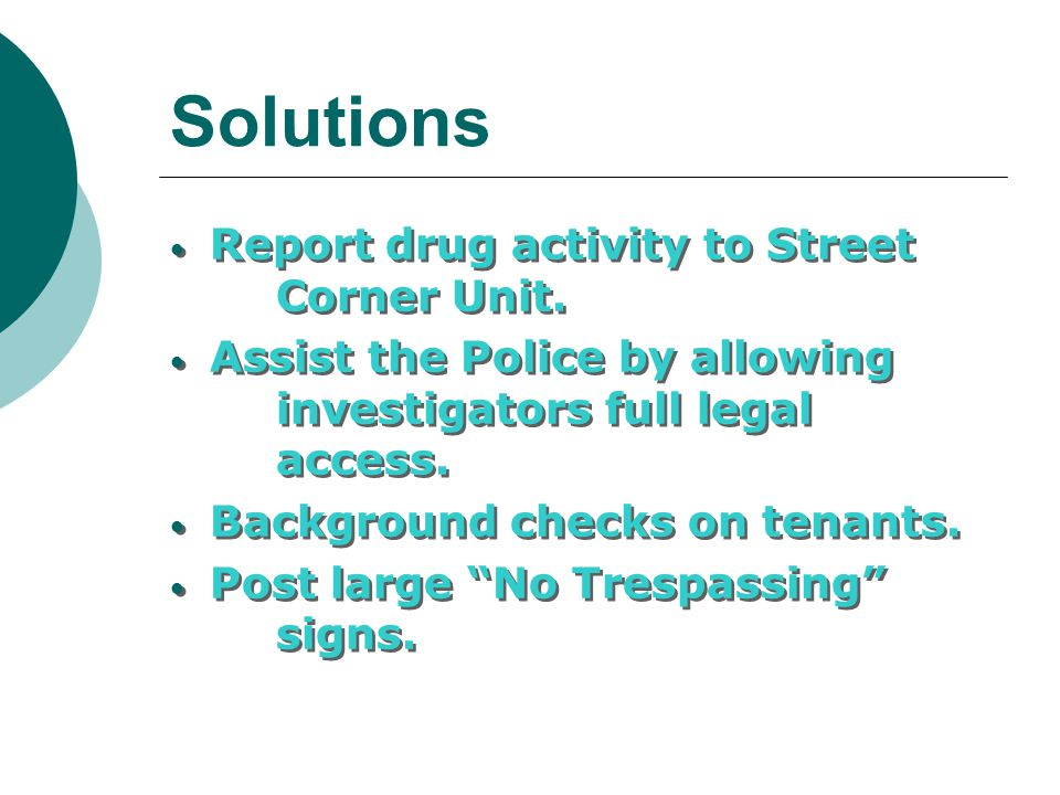 Solutions Report drug activity to Street Corner Unit. Assist the Police by allowing investigators full legal access. Background checks on tenants. Pos