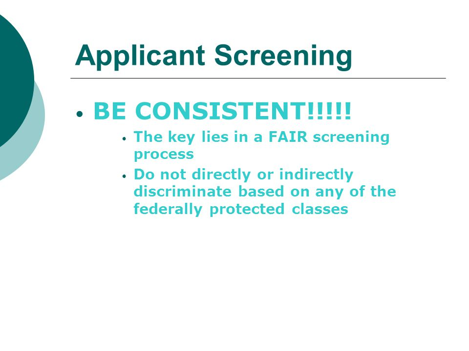 Applicant Screening BE CONSISTENT!!!!! The key lies in a FAIR screening process Do not directly or indirectly discriminate based on any of the federal