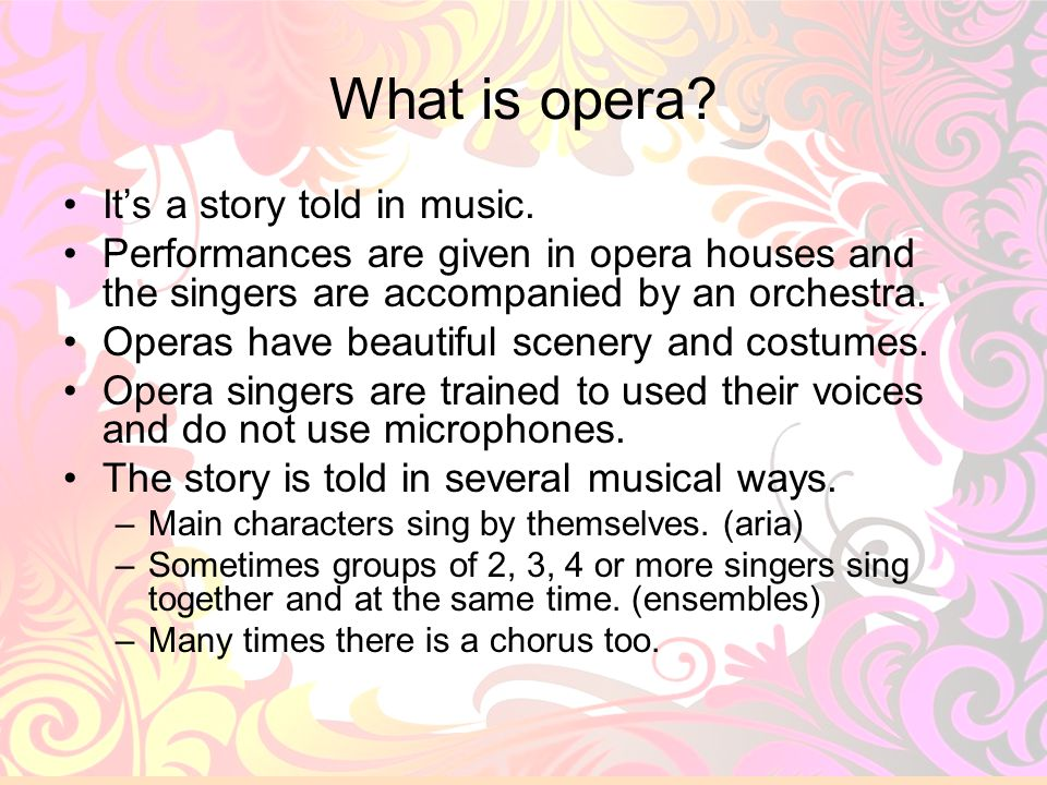 3 What is opera? Its a story told in music. Performances are given in opera houses and the singers are accompanied by an orchestra. Operas have beauti