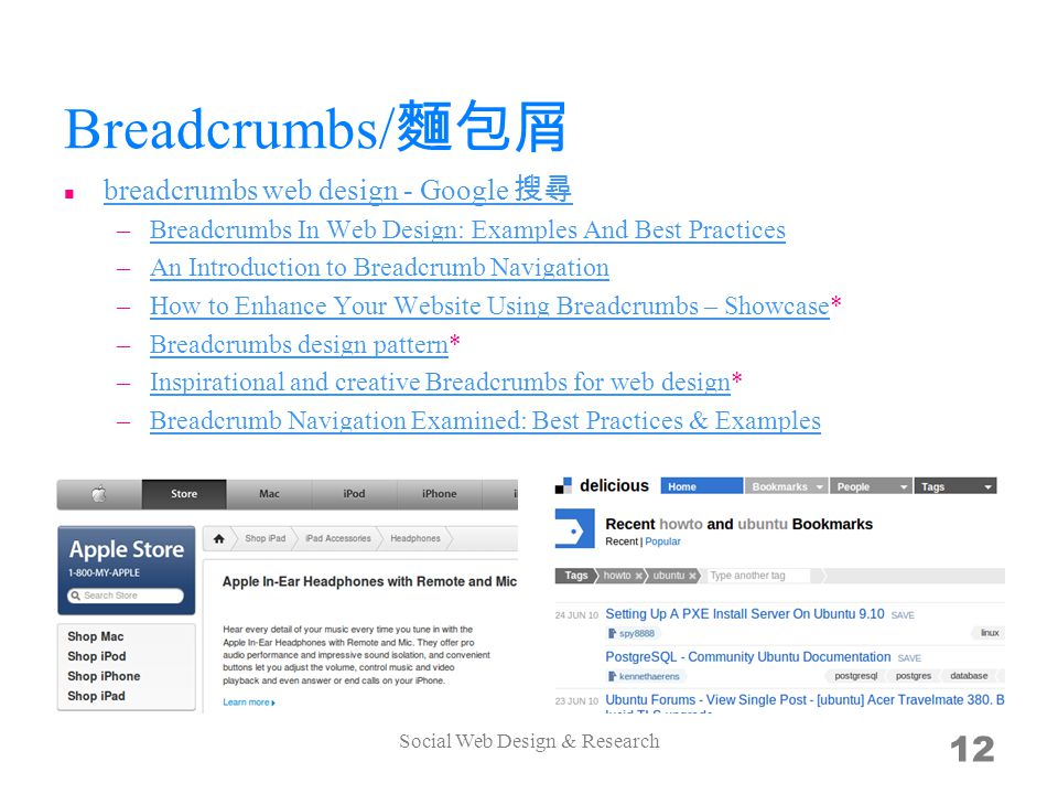 Breadcrumbs/ breadcrumbs web design - Google –Breadcrumbs In Web Design: Examples And Best PracticesBreadcrumbs In Web Design: Examples And Best Practices –An Introduction to Breadcrumb NavigationAn Introduction to Breadcrumb Navigation –How to Enhance Your Website Using Breadcrumbs – Showcase*How to Enhance Your Website Using Breadcrumbs – Showcase –Breadcrumbs design pattern*Breadcrumbs design pattern –Inspirational and creative Breadcrumbs for web design*Inspirational and creative Breadcrumbs for web design –Breadcrumb Navigation Examined: Best Practices & ExamplesBreadcrumb Navigation Examined: Best Practices & Examples Social Web Design & Research 12
