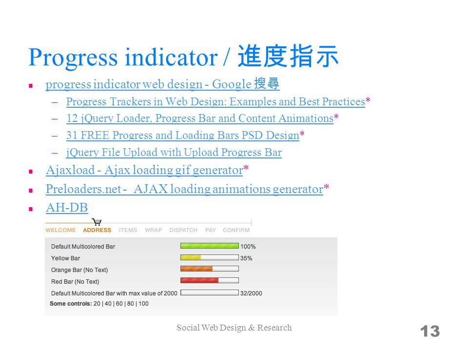 Progress indicator / progress indicator web design - Google –Progress Trackers in Web Design: Examples and Best Practices*Progress Trackers in Web Design: Examples and Best Practices –12 jQuery Loader, Progress Bar and Content Animations*12 jQuery Loader, Progress Bar and Content Animations –31 FREE Progress and Loading Bars PSD Design*31 FREE Progress and Loading Bars PSD Design –jQuery File Upload with Upload Progress BarjQuery File Upload with Upload Progress Bar Ajaxload - Ajax loading gif generator* Ajaxload - Ajax loading gif generator Preloaders.net - AJAX loading animations generator* Preloaders.net - AJAX loading animations generator AH-DB Social Web Design & Research 13
