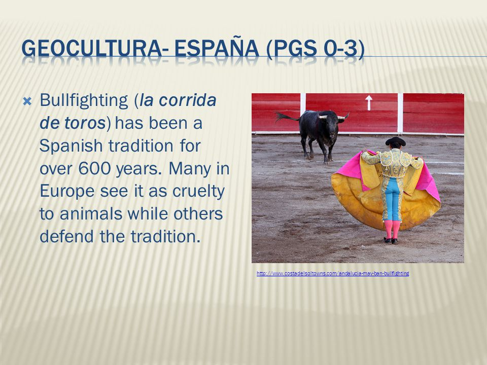 Bullfighting (la corrida de toros) has been a Spanish tradition for over 600 years. Many in Europe see it as cruelty to animals while others defend th