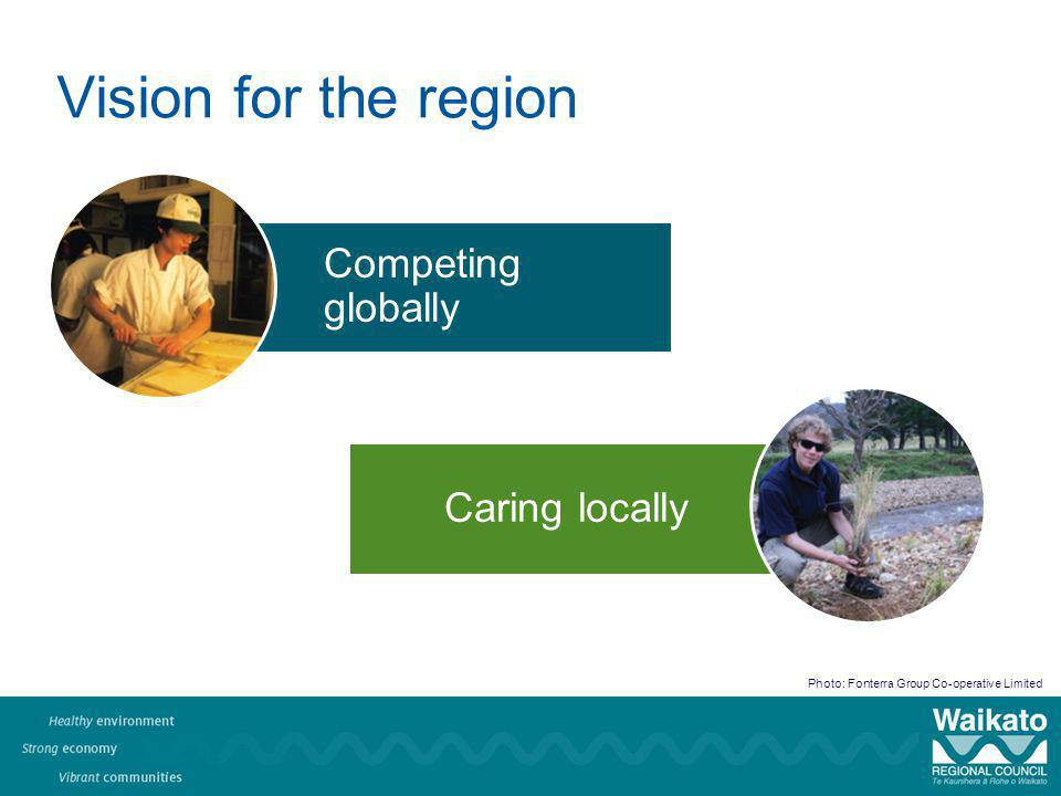 Vision for the region Photo: Fonterra Group Co-operative Limited Competing globally Caring locally