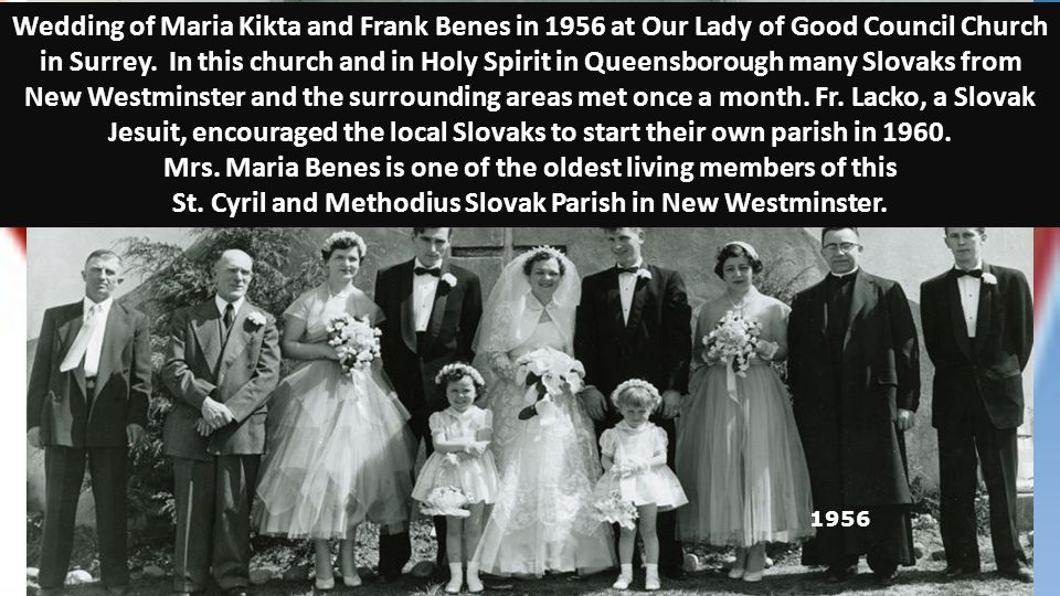 1956 Wedding of Maria Kikta and Frank Benes in 1956 at Our Lady of Good Council Church in Surrey. In this church and in Holy Spirit in Queensborough m