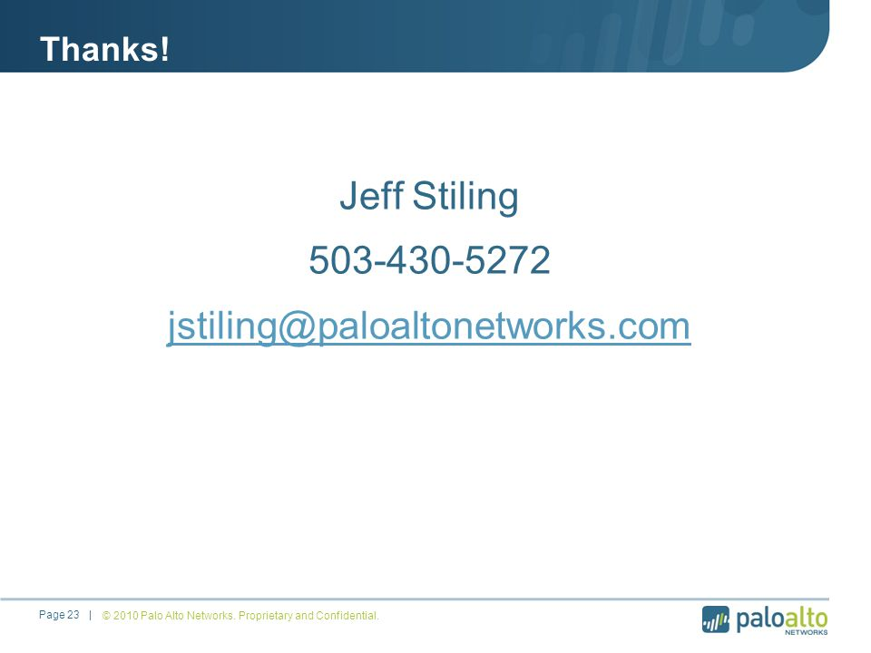 Thanks! Jeff Stiling 503-430-5272 jstiling@paloaltonetworks.com © 2010 Palo Alto Networks. Proprietary and Confidential.Page 23 |