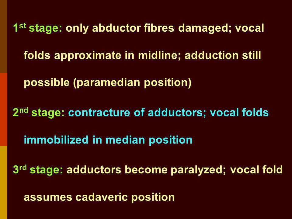 1 st stage: only abductor fibres damaged; vocal folds approximate in midline; adduction still possible (paramedian position) 2 nd stage: contracture o