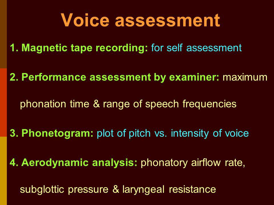 Voice assessment 1. Magnetic tape recording: for self assessment 2. Performance assessment by examiner: maximum phonation time & range of speech frequ