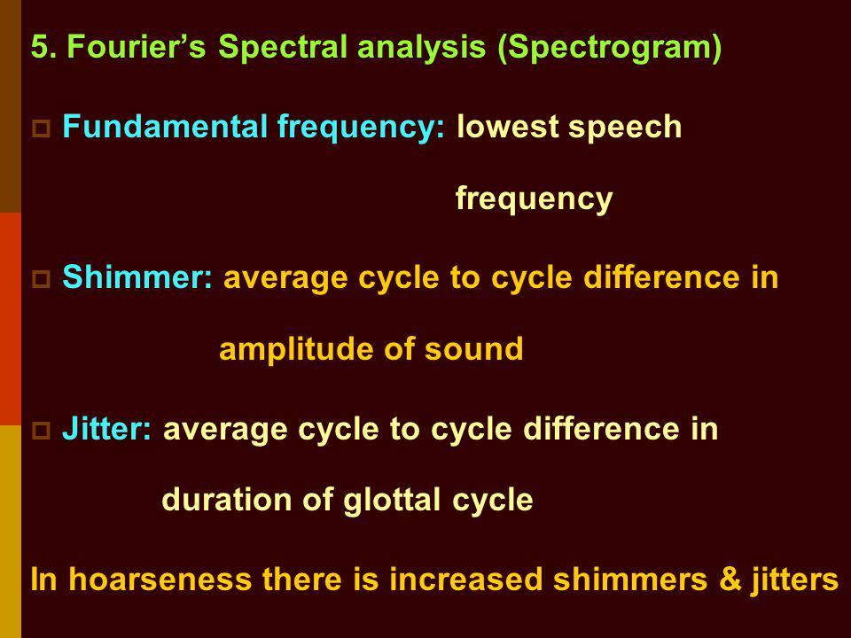 5. Fouriers Spectral analysis (Spectrogram) Fundamental frequency: lowest speech frequency Shimmer: average cycle to cycle difference in amplitude of