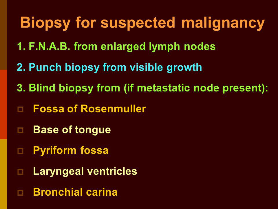 Biopsy for suspected malignancy 1. F.N.A.B. from enlarged lymph nodes 2. Punch biopsy from visible growth 3. Blind biopsy from (if metastatic node pre