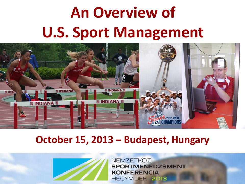 An Overview of U.S. Sport Management October 15, 2013 – Budapest, Hungary