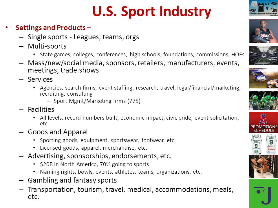 Settings and Products – – Single sports - Leagues, teams, orgs – Multi-sports State games, colleges, conferences, high schools, foundations, commissions, HOFs – Mass/new/social media, sponsors, retailers, manufacturers, events, meetings, trade shows – Services Agencies, search firms, event staffing, research, travel, legal/financial/marketing, recruiting, consulting – Sport Mgmt/Marketing firms (775) – Facilities All levels, record numbers built, economic impact, civic pride, event solicitation, etc.
