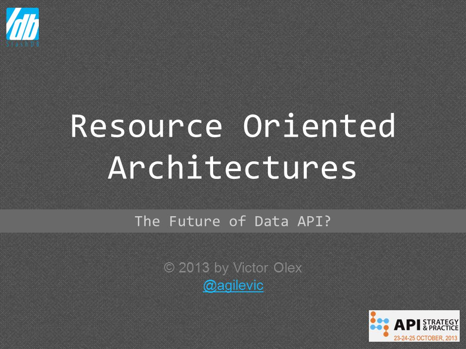 © 2013 by Victor Olex @agilevic Resource Oriented Architectures The Future of Data API