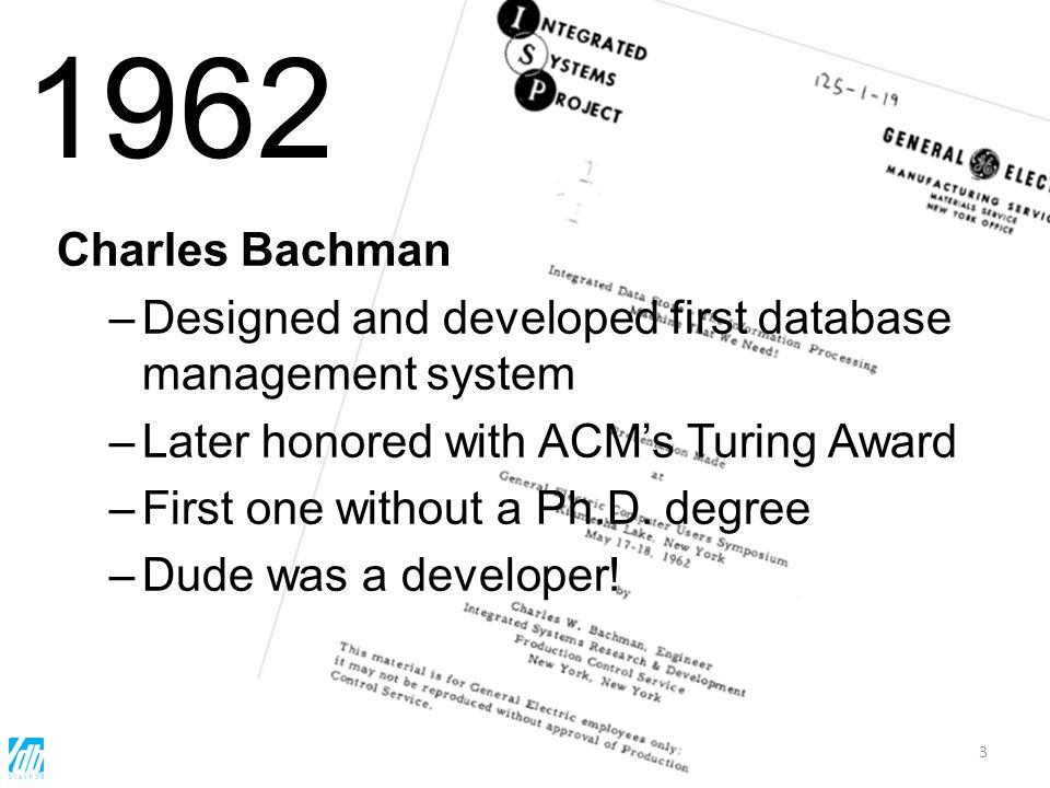 3 Charles Bachman –Designed and developed first database management system –Later honored with ACMs Turing Award –First one without a Ph.D. degree –Du