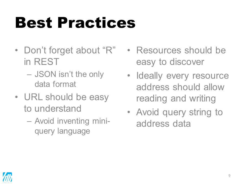 Best Practices Dont forget about R in REST –JSON isnt the only data format URL should be easy to understand –Avoid inventing mini- query language Reso