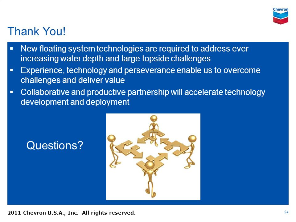 Thank You! 24 2011 Chevron U.S.A., Inc. All rights reserved. Questions? New floating system technologies are required to address ever increasing water