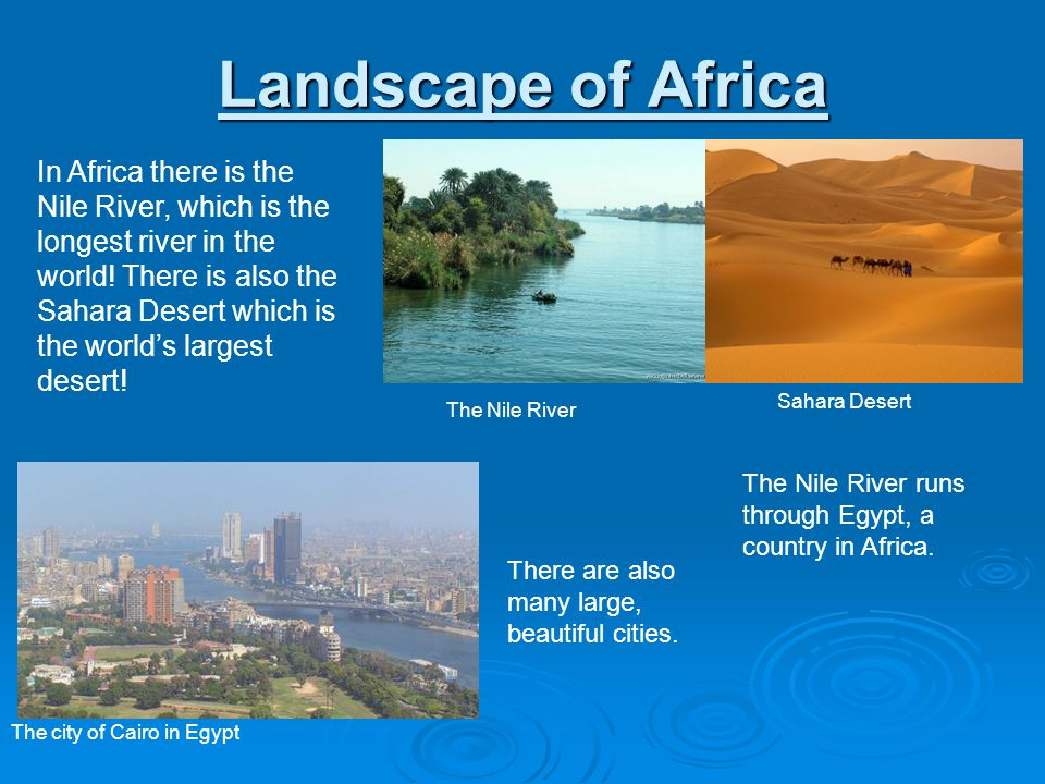 Landscape of Africa In Africa there is the Nile River, which is the longest river in the world! There is also the Sahara Desert which is the worlds la