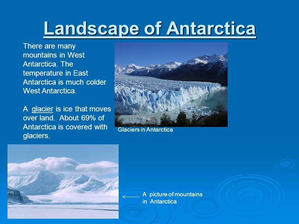 Landscape of Antarctica There are many mountains in West Antarctica. The temperature in East Antarctica is much colder West Antarctica. A glacier is i