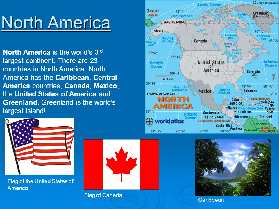 North America North America is the worlds 3 rd largest continent. There are 23 countries in North America. North America has the Caribbean, Central Am