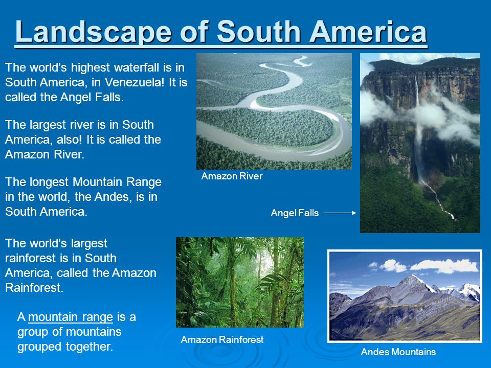Landscape of South America The worlds highest waterfall is in South America, in Venezuela! It is called the Angel Falls. The largest river is in South