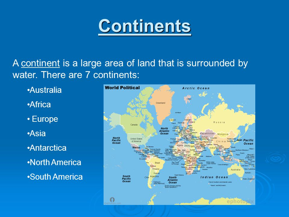 Continents A continent is a large area of land that is surrounded by water. There are 7 continents: Australia Africa Europe Asia Antarctica North Amer